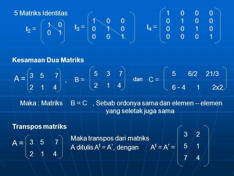 5 Matriks Identitas 1 0 0 1 I 2 = I 3 = 1 0 0 0 1 0 0 0 1 I 4 = 1 0 0 0 0 1 0 0 0 0 1 0 0 0 0 1 Kesamaan Dua Matriks A = 3 5 7 2 1 4 B = 5 3 7 2 1 4, dan C = 5 6/2 21/3 6 - 4 1 2x2 Maka : MatriksB =C, Sebab ordonya sama dan elemen – elemen yang seletak juga sama Transpos matriks A = 3 5 7 2 1 4 Maka transpos dari matriks A ditulis A t = A ', dengan A t = A ' = 3 2 5 1 7 4