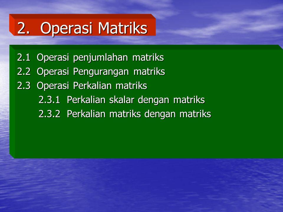 2. Operasi Matriks 2.1 Operasi penjumlahan matriks 2.2 Operasi Pengurangan matriks 2.3 Operasi Perkalian matriks 2.3.1 Perkalian skalar dengan matriks