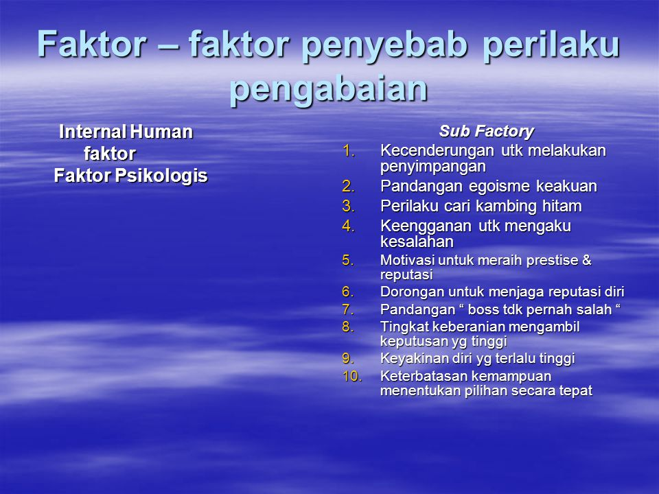 Faktor – faktor penyebab perilaku pengabaian Internal Human Internal Human faktor faktor Faktor Psikologis Faktor Psikologis Sub Factory 1.Kecenderungan utk melakukan penyimpangan 2.Pandangan egoisme keakuan 3.Perilaku cari kambing hitam 4.Keengganan utk mengaku kesalahan 5.Motivasi untuk meraih prestise & reputasi 6.Dorongan untuk menjaga reputasi diri 7.Pandangan boss tdk pernah salah 8.Tingkat keberanian mengambil keputusan yg tinggi 9.Keyakinan diri yg terlalu tinggi 10.Keterbatasan kemampuan menentukan pilihan secara tepat