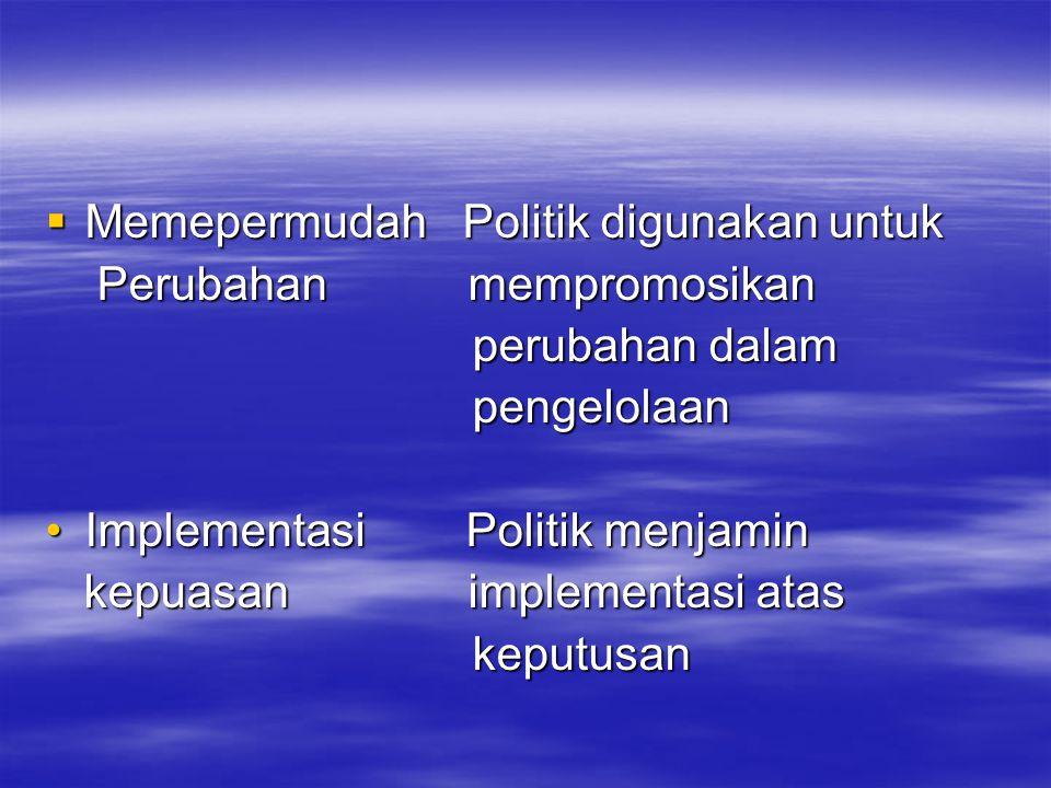  Memepermudah Politik digunakan untuk Perubahan mempromosikan Perubahan mempromosikan perubahan dalam perubahan dalam pengelolaan pengelolaan Implementasi Politik menjaminImplementasi Politik menjamin kepuasan implementasi atas kepuasan implementasi atas keputusan keputusan