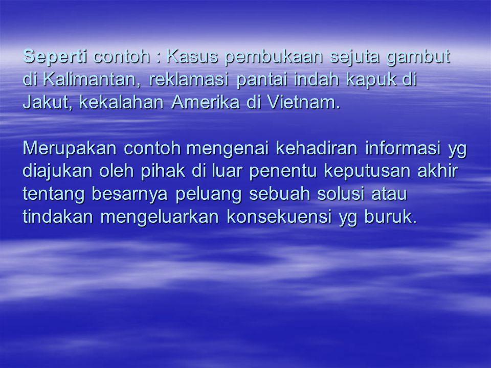 Seperti contoh : Kasus pembukaan sejuta gambut di Kalimantan, reklamasi pantai indah kapuk di Jakut, kekalahan Amerika di Vietnam.