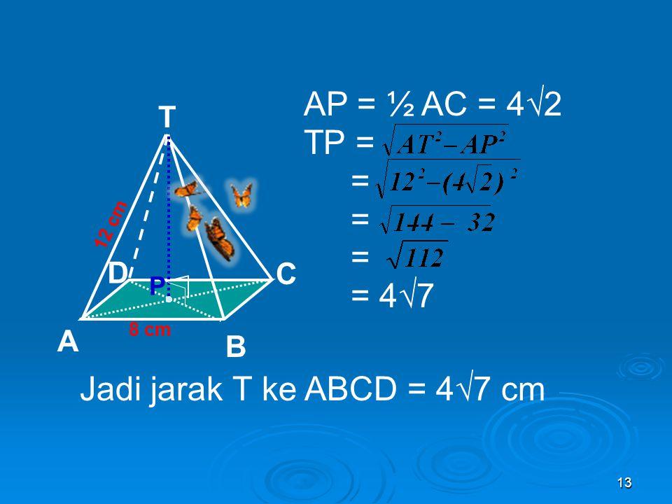 12 Pembahasan Jarak T ke ABCD = Jarak T ke perpotongan AC dan BD = TP AC diagonal persegi AC = 8√2 AP = ½ AC = 4√2 8 cm T C A B D 12 cm P