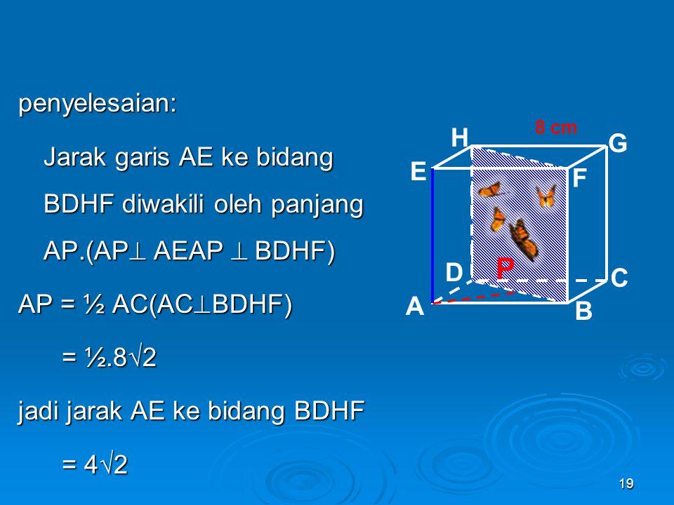 Penerapan pada Bangun Ruang contoh:Diketahui: Kubus ABCD EFGH dengan panjang rusuk 8 cm Kubus ABCD EFGH dengan panjang rusuk 8 cmDitanya: Jarak garis AE ke bidang BDHF .
