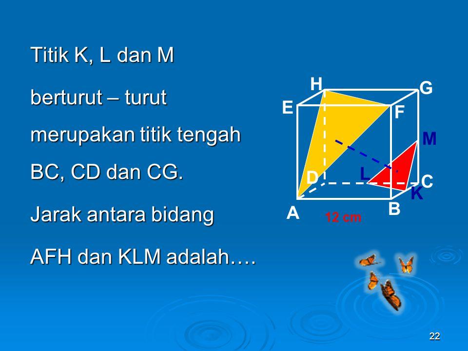 Penerapan pada Bangun Ruang contoh: Diketahui kubus ABCD.EFGH dengan panjang rusuk 12 cm. 21 A B C D H E F G 12 cm