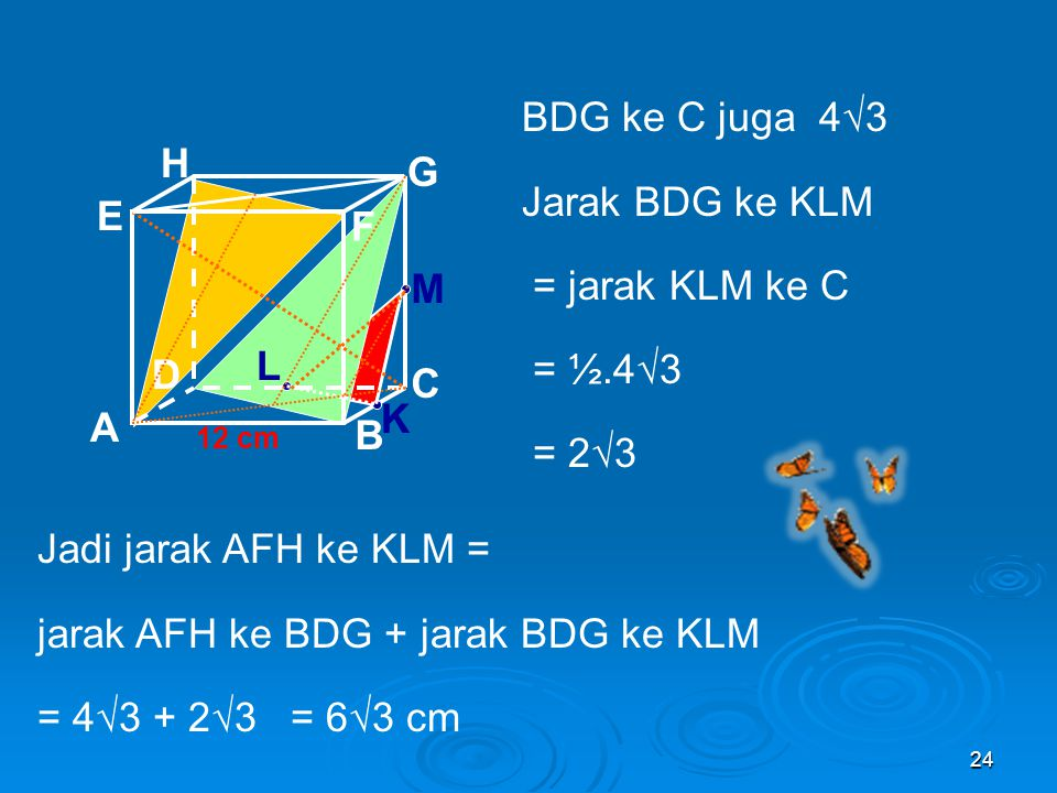 23 Pembahasan Diagonal EC = 12√3 Jarak E ke AFH = jarak AFH ke BDG = jarak BDG ke C A B C D H E F G 12 cm Sehingga jarak E ke AFH = ⅓E = ⅓.12√3 = 4√3