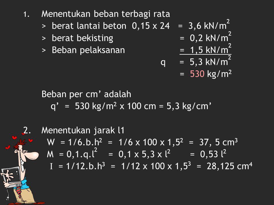 M  ≥ W 0,53 l 2 100 ≥ 37, 5 l 2 ≤ 3750 : 0,53 l ≤ sqrt (7075,47) l ≤ 84,11 cm 2,5.q.l 4 f ≥ 384.E.I 2,5 x 5,3 x l 4 1/400.l ≥ 384 x 95.000 x 28,125 5300 x l 3 ≤ 10,26 x 10 8 l 3 ≤ 193584,91 l ≤ 57,85 cm Dipakai l yg paling kecil yaitu 55 cm
