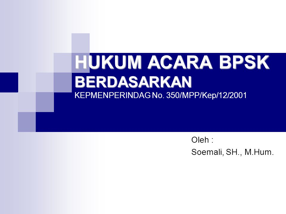 HUKUM ACARA BPSK BERDASARKAN HUKUM ACARA BPSK BERDASARKAN KEPMENPERINDAG No. 350/MPP/Kep/12/2001 Oleh : Soemali, SH., M.Hum.