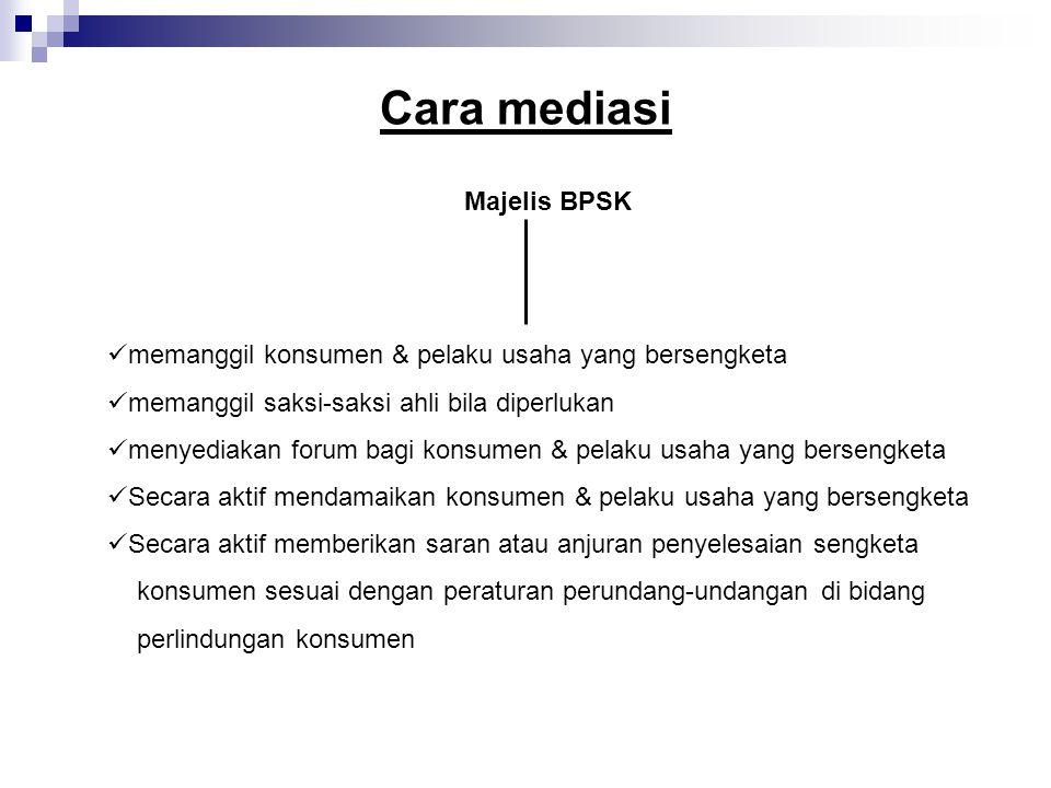Cara mediasi Majelis BPSK memanggil konsumen & pelaku usaha yang bersengketa memanggil saksi-saksi ahli bila diperlukan menyediakan forum bagi konsume
