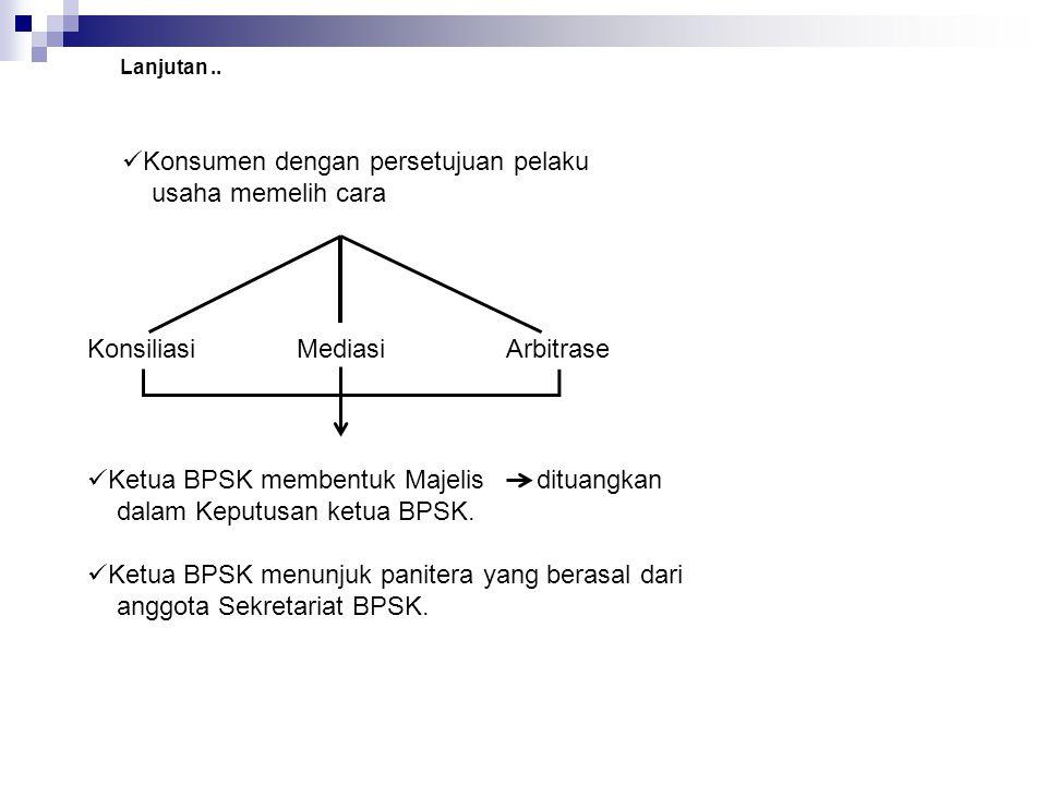 Konsumen dengan persetujuan pelaku usaha memelih cara Lanjutan.. KonsiliasiMediasiArbitrase Ketua BPSK membentuk Majelis dituangkan dalam Keputusan ke