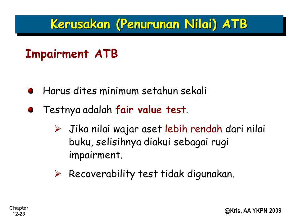 Chapter 12-23 @Kris, AA YKPN 2009 Kerusakan (Penurunan Nilai) ATB Impairment ATB Harus dites minimum setahun sekali Testnya adalah fair value test. 