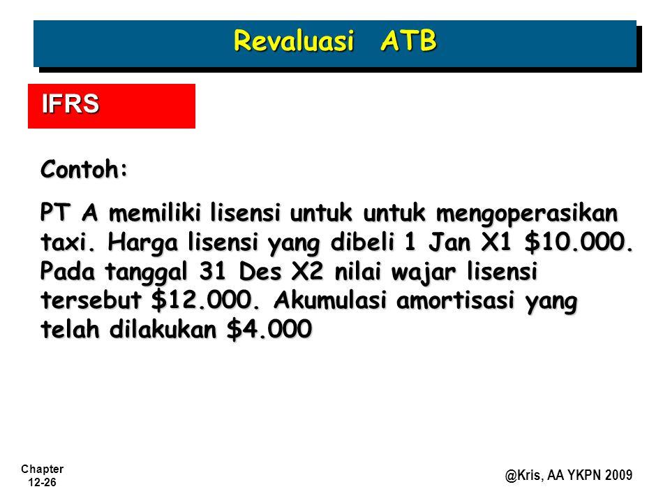 Chapter 12-26 @Kris, AA YKPN 2009 Revaluasi ATB IFRS Contoh: PT A memiliki lisensi untuk untuk mengoperasikan taxi. Harga lisensi yang dibeli 1 Jan X1