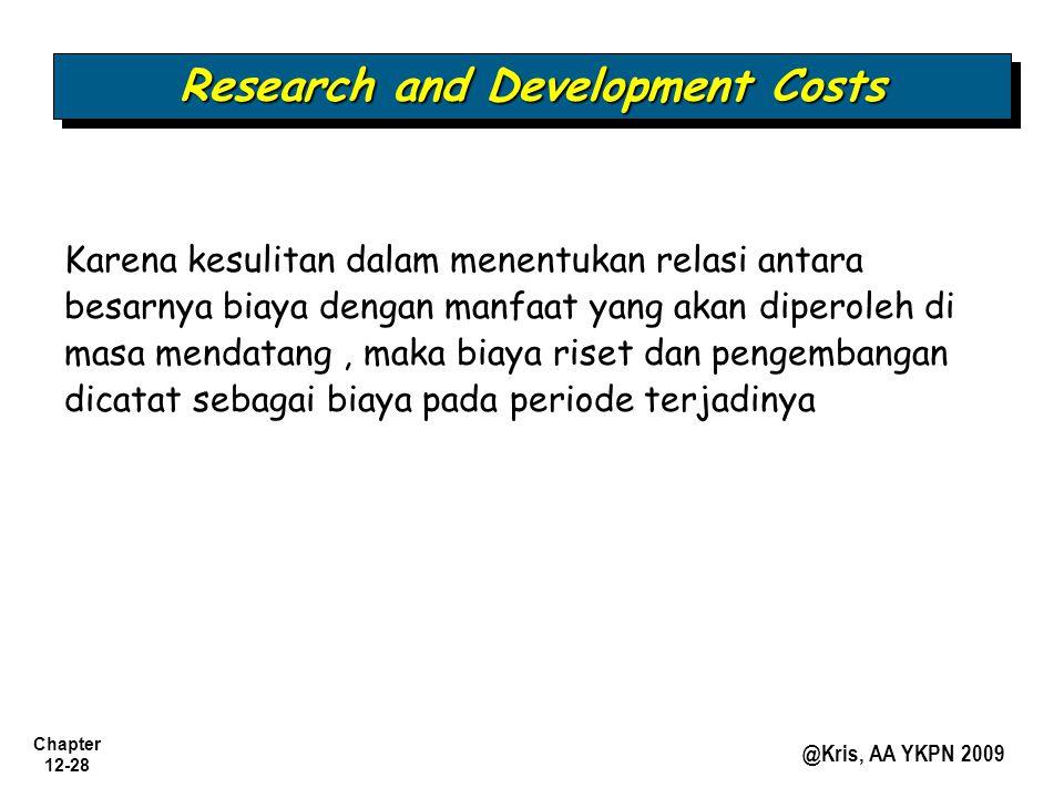 Chapter 12-28 @Kris, AA YKPN 2009 Research and Development Costs Karena kesulitan dalam menentukan relasi antara besarnya biaya dengan manfaat yang ak