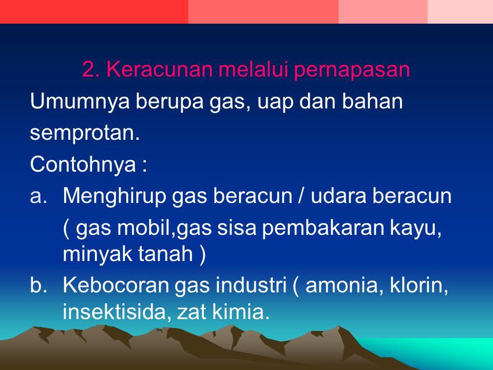 2. Keracunan melalui pernapasan Umumnya berupa gas, uap dan bahan semprotan. Contohnya : a.Menghirup gas beracun / udara beracun ( gas mobil,gas sisa