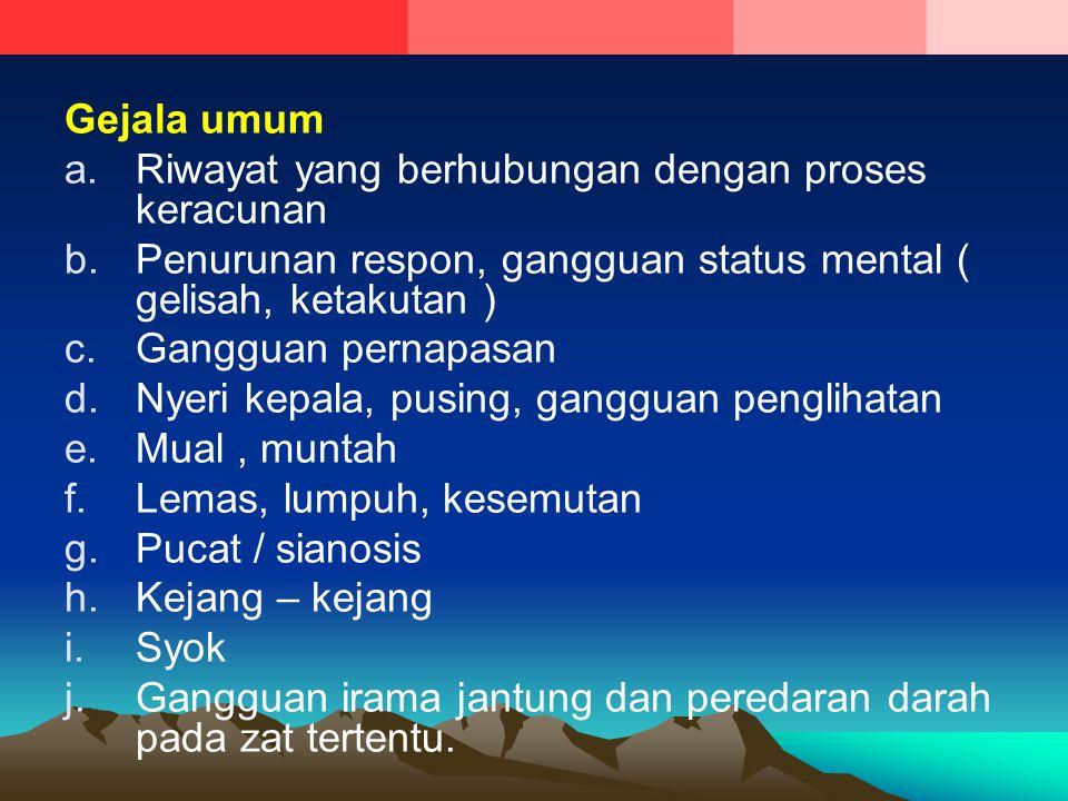 Gejala umum a.Riwayat yang berhubungan dengan proses keracunan b.Penurunan respon, gangguan status mental ( gelisah, ketakutan ) c.Gangguan pernapasan