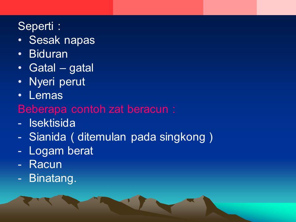 Seperti : Sesak napas Biduran Gatal – gatal Nyeri perut Lemas Beberapa contoh zat beracun : -Isektisida -Sianida ( ditemulan pada singkong ) -Logam be