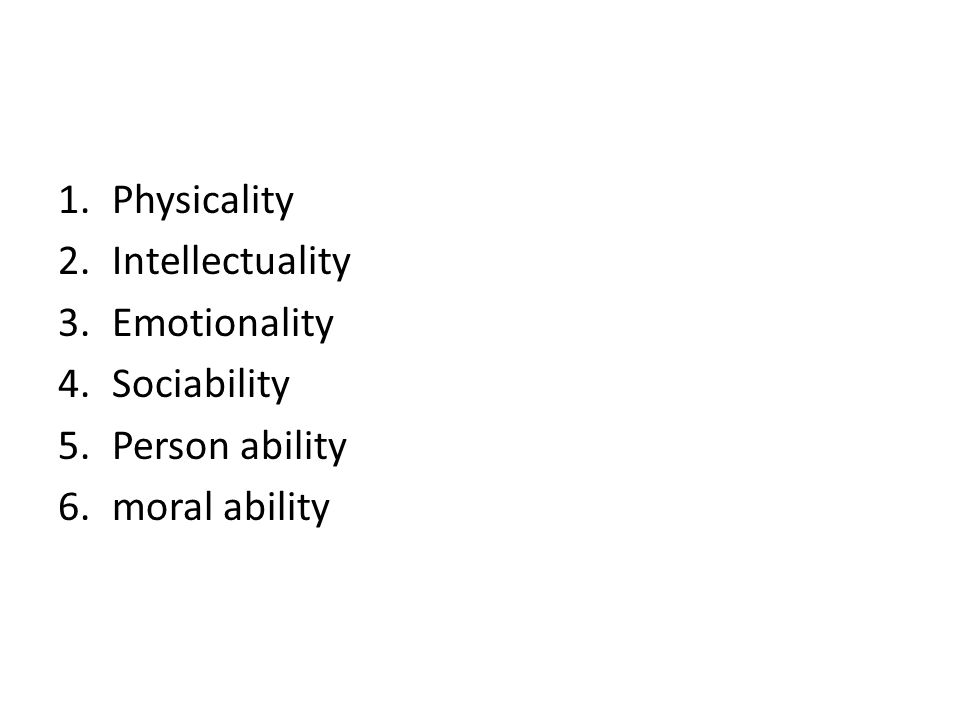 1.Physicality 2.Intellectuality 3.Emotionality 4.Sociability 5.Person ability 6.moral ability