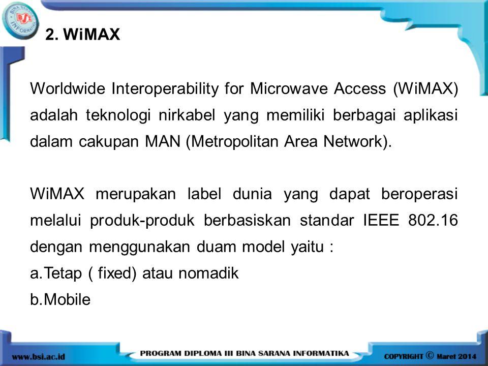 2. WiMAX Worldwide Interoperability for Microwave Access (WiMAX) adalah teknologi nirkabel yang memiliki berbagai aplikasi dalam cakupan MAN (Metropol