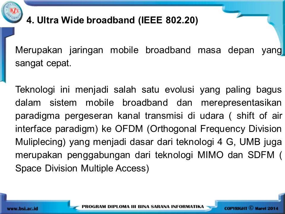 4. Ultra Wide broadband (IEEE 802.20) Merupakan jaringan mobile broadband masa depan yang sangat cepat. Teknologi ini menjadi salah satu evolusi yang