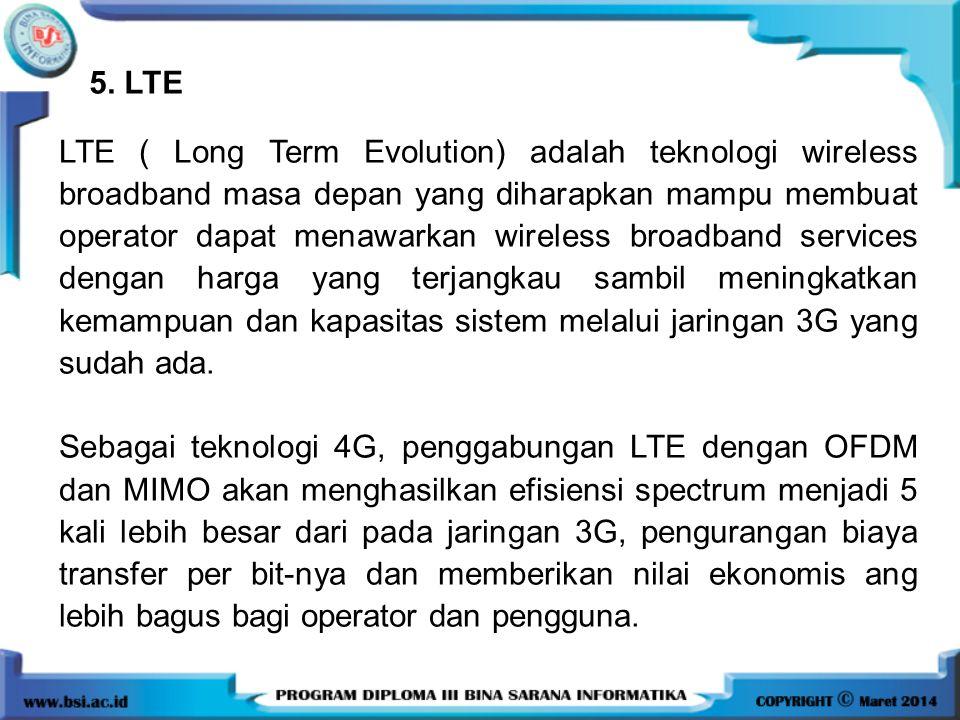 5. LTE LTE ( Long Term Evolution) adalah teknologi wireless broadband masa depan yang diharapkan mampu membuat operator dapat menawarkan wireless broa
