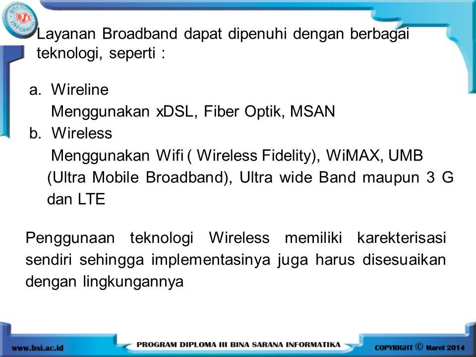 Layanan Broadband dapat dipenuhi dengan berbagai teknologi, seperti : a. Wireline Menggunakan xDSL, Fiber Optik, MSAN b. Wireless Menggunakan Wifi ( W