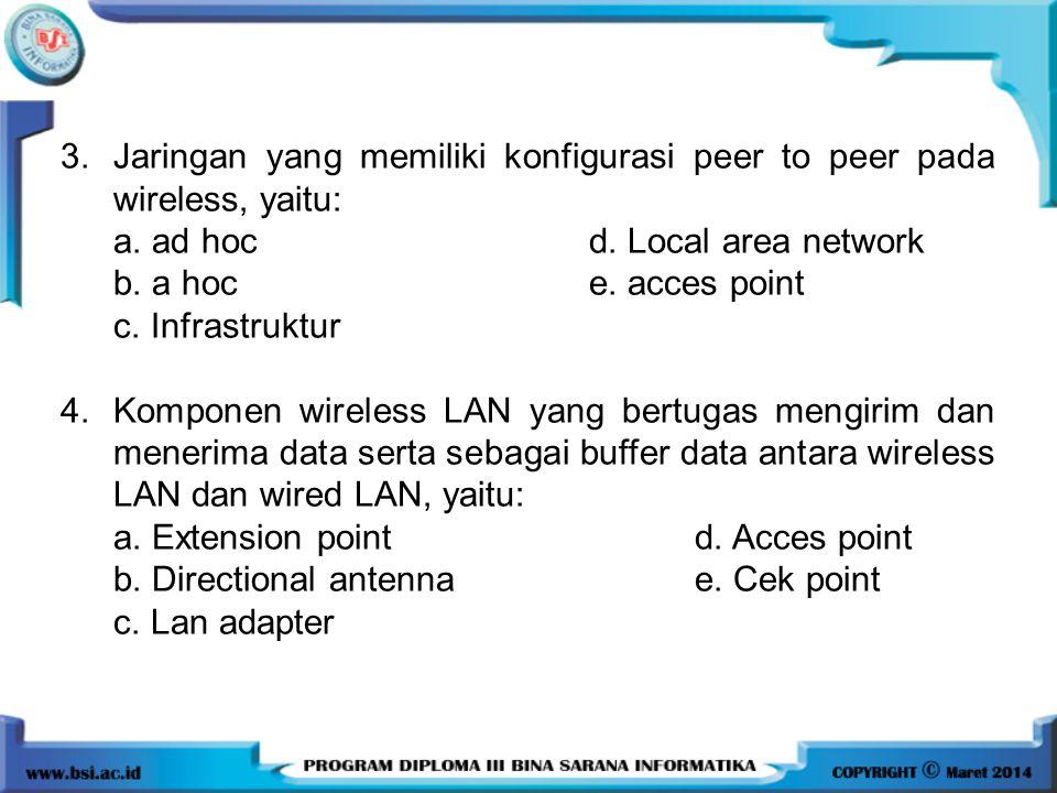 3.Jaringan yang memiliki konfigurasi peer to peer pada wireless, yaitu: a. ad hoc d. Local area network b. a hoc e. acces point c. Infrastruktur 4.Kom