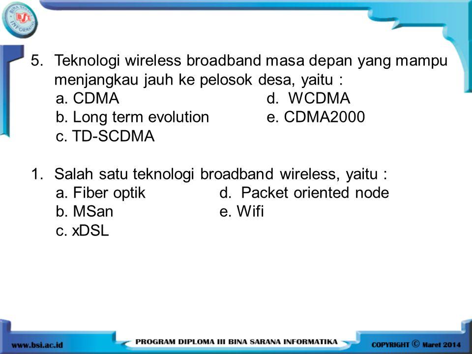 5.Teknologi wireless broadband masa depan yang mampu menjangkau jauh ke pelosok desa, yaitu : a. CDMAd. WCDMA b. Long term evolutione. CDMA2000 c. TD-