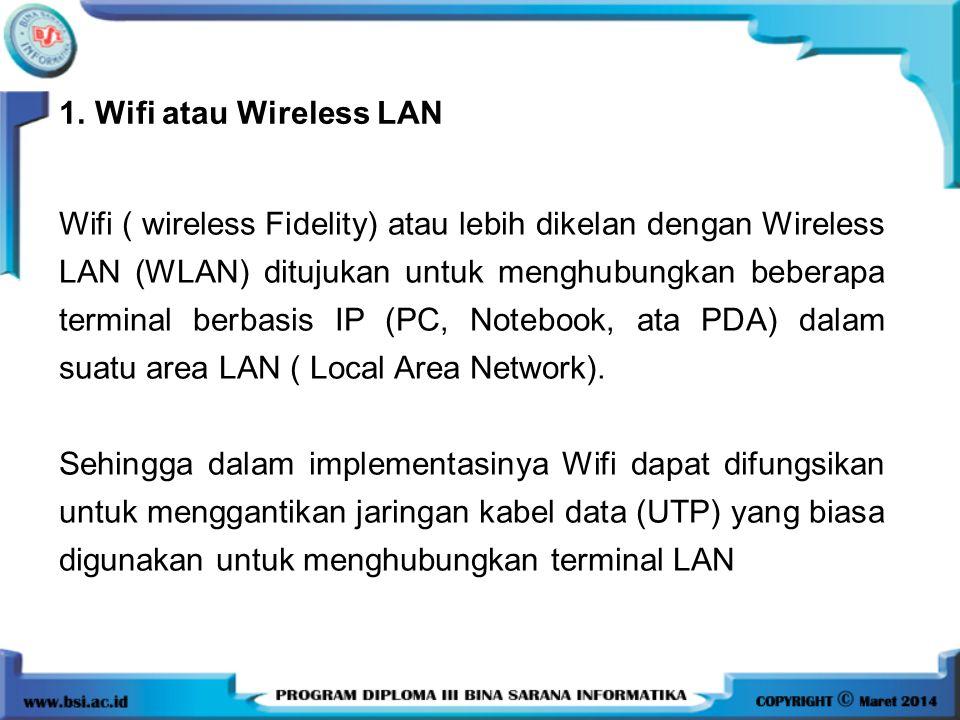 1.Wifi atau Wireless LAN Wifi ( wireless Fidelity) atau lebih dikelan dengan Wireless LAN (WLAN) ditujukan untuk menghubungkan beberapa terminal berba