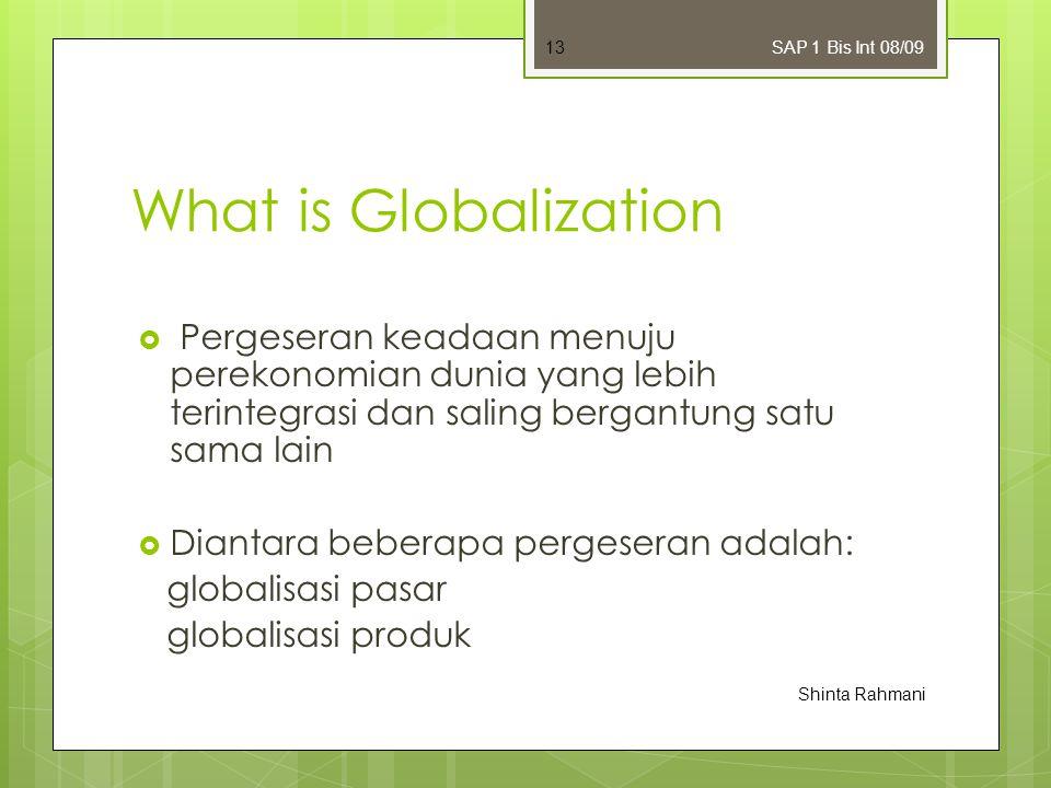 What is Globalization  Pergeseran keadaan menuju perekonomian dunia yang lebih terintegrasi dan saling bergantung satu sama lain  Diantara beberapa pergeseran adalah: globalisasi pasar globalisasi produk SAP 1 Bis Int 08/09 Shinta Rahmani 13