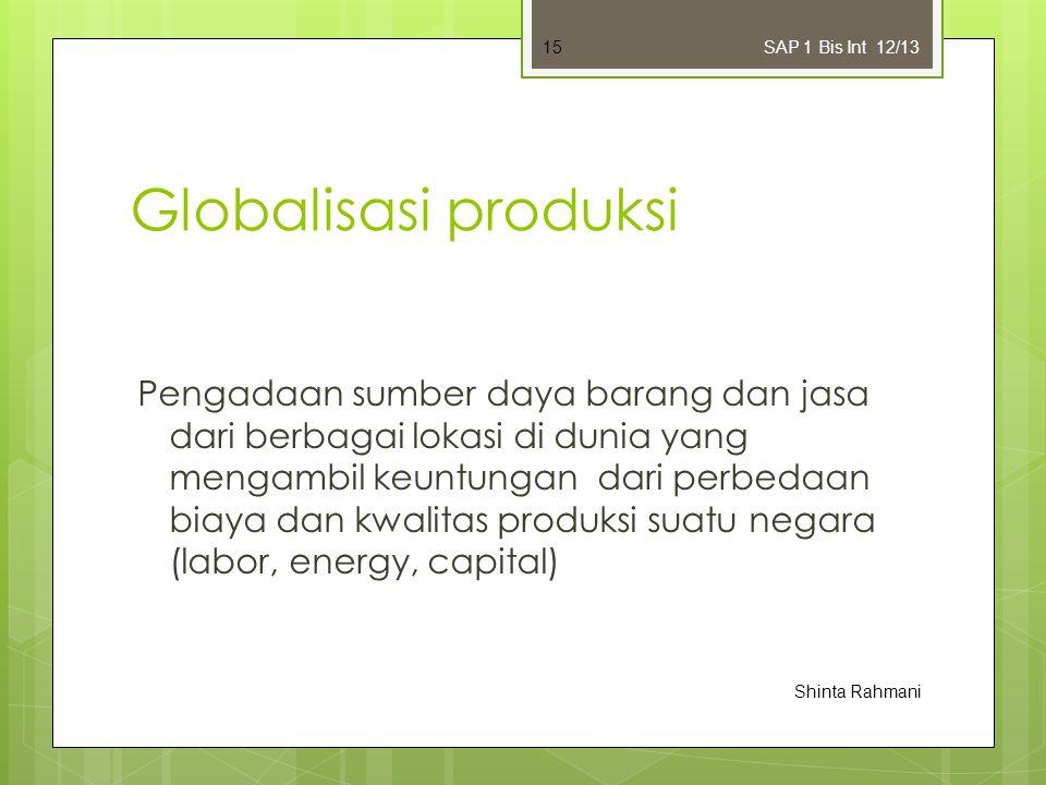 Globalisasi produksi Pengadaan sumber daya barang dan jasa dari berbagai lokasi di dunia yang mengambil keuntungan dari perbedaan biaya dan kwalitas produksi suatu negara (labor, energy, capital) SAP 1 Bis Int 12/13 Shinta Rahmani 15