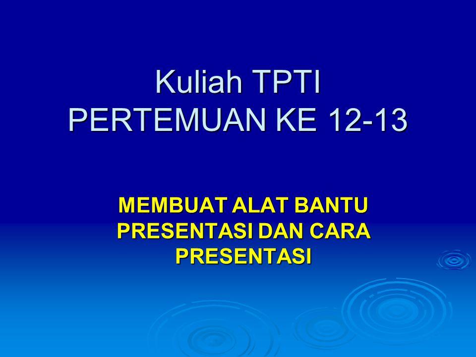 Kuliah TPTI PERTEMUAN KE 12-13 MEMBUAT ALAT BANTU PRESENTASI DAN CARA PRESENTASI