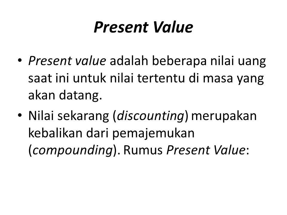 Present Value Present value adalah beberapa nilai uang saat ini untuk nilai tertentu di masa yang akan datang. Nilai sekarang (discounting) merupakan