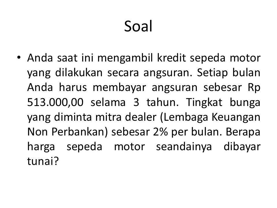 Soal Anda saat ini mengambil kredit sepeda motor yang dilakukan secara angsuran. Setiap bulan Anda harus membayar angsuran sebesar Rp 513.000,00 selam