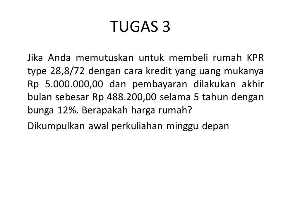 TUGAS 3 Jika Anda memutuskan untuk membeli rumah KPR type 28,8/72 dengan cara kredit yang uang mukanya Rp 5.000.000,00 dan pembayaran dilakukan akhir