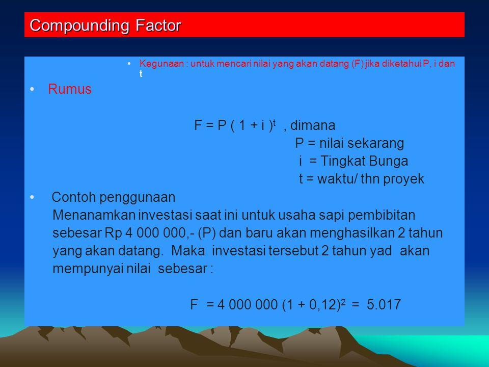 Compounding Factor Kegunaan : untuk mencari nilai yang akan datang (F) jika diketahui P, i dan t Rumus F = P ( 1 + i ) t, dimana P = nilai sekarang i = Tingkat Bunga t = waktu/ thn proyek Contoh penggunaan Menanamkan investasi saat ini untuk usaha sapi pembibitan sebesar Rp 4 000 000,- (P) dan baru akan menghasilkan 2 tahun yang akan datang.