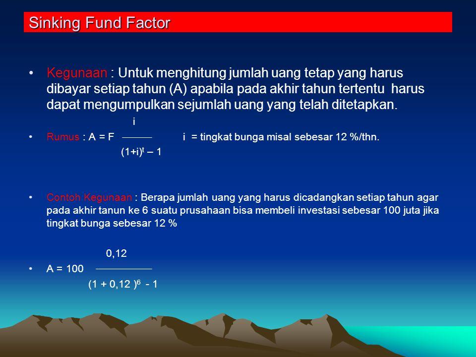 Sinking Fund Factor Kegunaan : Untuk menghitung jumlah uang tetap yang harus dibayar setiap tahun (A) apabila pada akhir tahun tertentu harus dapat mengumpulkan sejumlah uang yang telah ditetapkan.