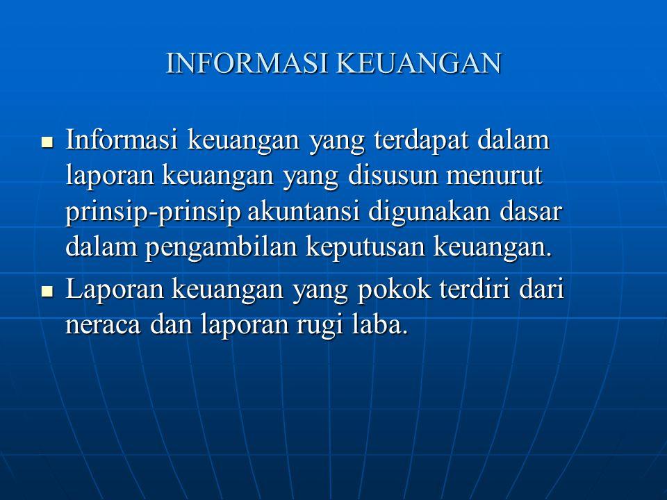 INFORMASI KEUANGAN Informasi keuangan yang terdapat dalam laporan keuangan yang disusun menurut prinsip-prinsip akuntansi digunakan dasar dalam pengam
