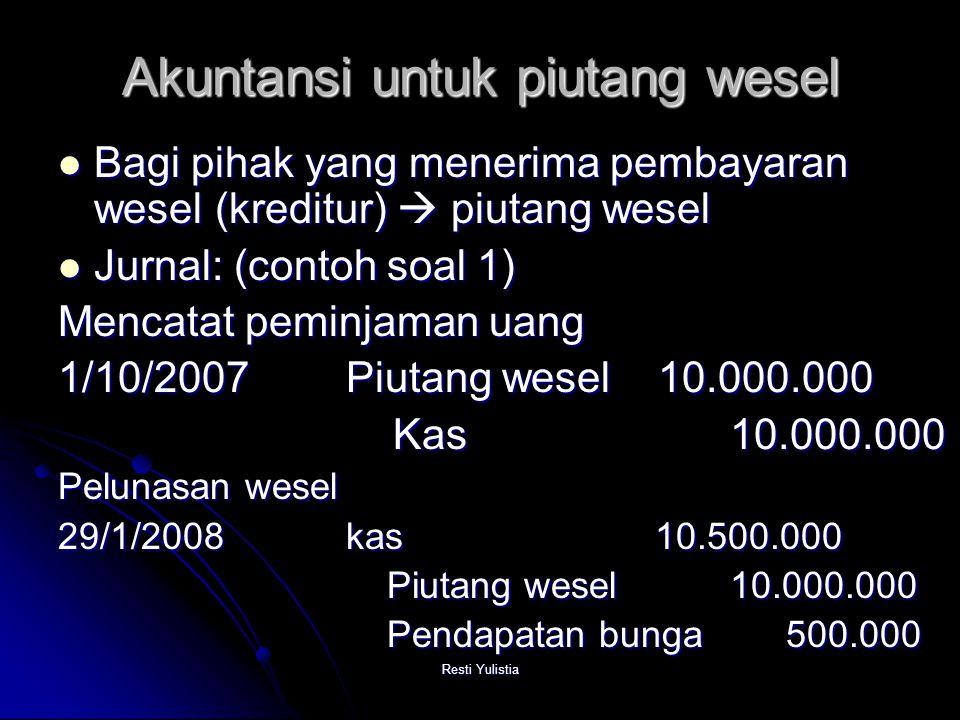 Resti Yulistia Akuntansi untuk piutang wesel Bagi pihak yang menerima pembayaran wesel (kreditur)  piutang wesel Bagi pihak yang menerima pembayaran wesel (kreditur)  piutang wesel Jurnal: (contoh soal 1) Jurnal: (contoh soal 1) Mencatat peminjaman uang 1/10/2007 Piutang wesel 10.000.000 Kas10.000.000 Kas10.000.000 Pelunasan wesel 29/1/2008kas 10.500.000 Piutang wesel 10.000.000 Piutang wesel 10.000.000 Pendapatan bunga 500.000 Pendapatan bunga 500.000