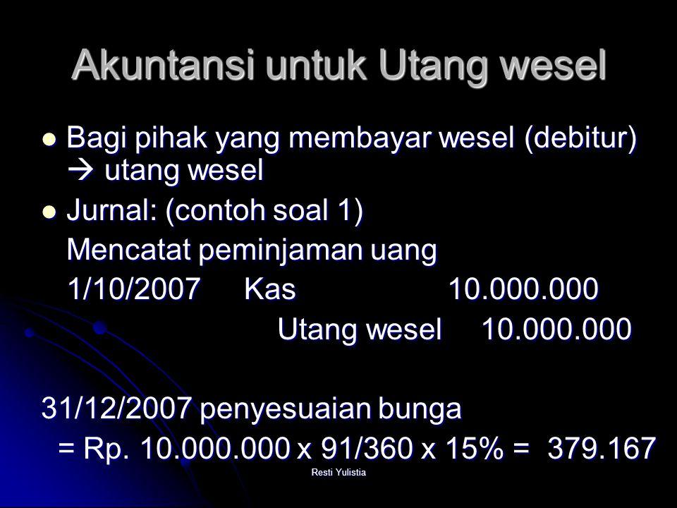 Resti Yulistia Akuntansi untuk Utang wesel Bagi pihak yang membayar wesel (debitur)  utang wesel Bagi pihak yang membayar wesel (debitur)  utang wesel Jurnal: (contoh soal 1) Jurnal: (contoh soal 1) Mencatat peminjaman uang 1/10/2007Kas10.000.000 Utang wesel 10.000.000 Utang wesel 10.000.000 31/12/2007 penyesuaian bunga = Rp.