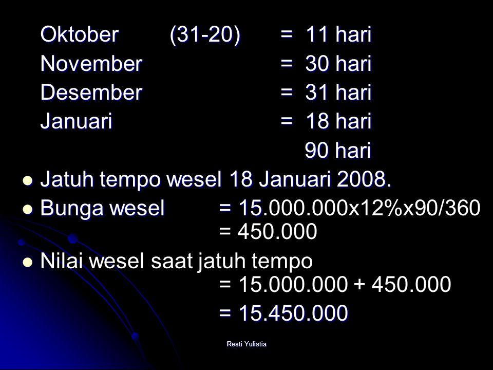 Resti Yulistia Oktober(31-20) = 11 hari November = 30 hari Desember = 31 hari Januari = 18 hari 90 hari 90 hari Jatuh tempo wesel 18 Januari 2008.
