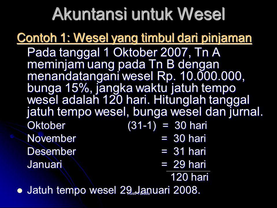 Resti Yulistia Bunga wesel = Bunga wesel = Pokok Pinjaman x Tingkat bunga x Waktu = 10.000.000 x 15% x 120/360 = 500.000 Nilai wesel saat jatuh tempo = pokok pinjaman + bunga = 10.000.000 + 500.000 = 10.500.000