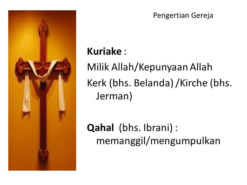Pengertian Gereja Kuriake : Milik Allah/Kepunyaan Allah Kerk (bhs. Belanda) /Kirche (bhs. Jerman) Qahal (bhs. Ibrani) : memanggil/mengumpulkan