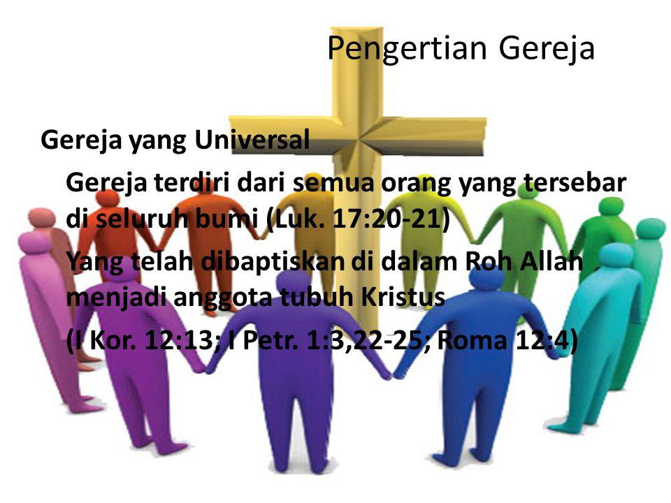 Pengertian Gereja Gereja yang Universal Gereja terdiri dari semua orang yang tersebar di seluruh bumi (Luk. 17:20-21) Yang telah dibaptiskan di dalam