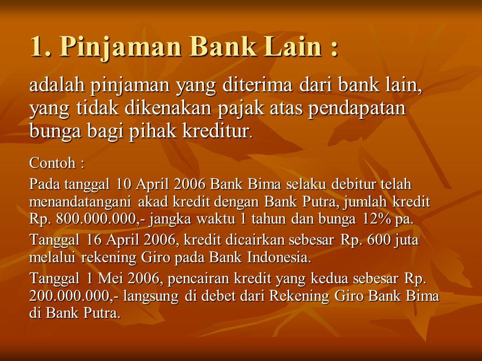 1. Pinjaman Bank Lain : adalah pinjaman yang diterima dari bank lain, yang tidak dikenakan pajak atas pendapatan bunga bagi pihak kreditur. Contoh : P
