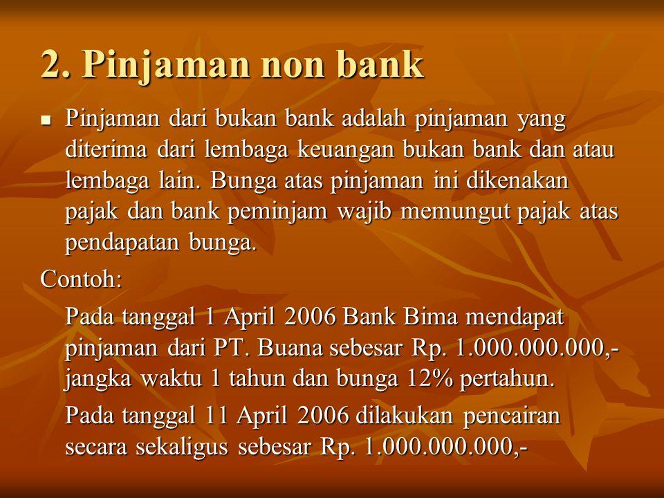 2. Pinjaman non bank Pinjaman dari bukan bank adalah pinjaman yang diterima dari lembaga keuangan bukan bank dan atau lembaga lain. Bunga atas pinjama