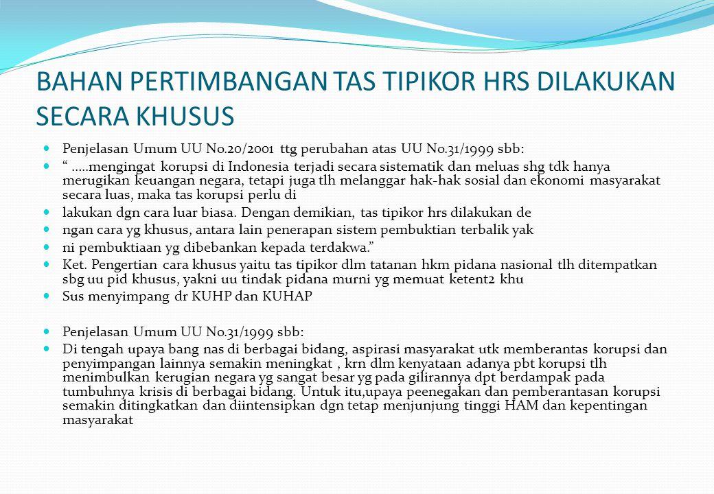 BAHAN PERTIMBANGAN TAS TIPIKOR HRS DILAKUKAN SECARA KHUSUS Penjelasan Umum UU No.20/2001 ttg perubahan atas UU No.31/1999 sbb: …..mengingat korupsi di Indonesia terjadi secara sistematik dan meluas shg tdk hanya merugikan keuangan negara, tetapi juga tlh melanggar hak-hak sosial dan ekonomi masyarakat secara luas, maka tas korupsi perlu di lakukan dgn cara luar biasa.