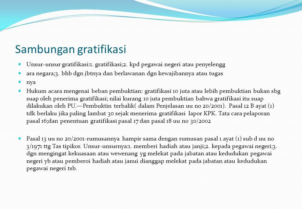 Sambungan gratifikasi Unsur-unsur gratifikasi:1. gratifikasi;2. kpd pegawai negeri atau penyelengg ara negara;3. bhb dgn jbtnya dan berlawanan dgn kew