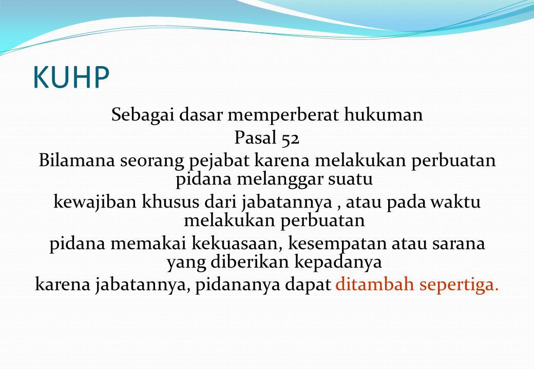 KUHP Sebagai dasar memperberat hukuman Pasal 52 Bilamana seorang pejabat karena melakukan perbuatan pidana melanggar suatu kewajiban khusus dari jabat