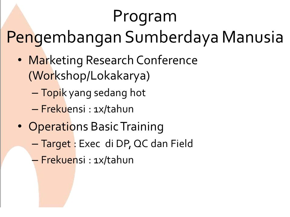 Program Pengembangan Sumberdaya Manusia Marketing Research Conference (Workshop/Lokakarya) – Topik yang sedang hot – Frekuensi : 1x/tahun Operations Basic Training – Target : Exec di DP, QC dan Field – Frekuensi : 1x/tahun