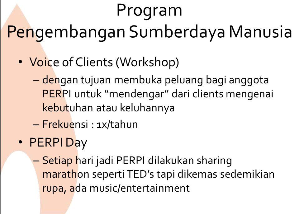 Program Pengembangan Sumberdaya Manusia Voice of Clients (Workshop) – dengan tujuan membuka peluang bagi anggota PERPI untuk mendengar dari clients mengenai kebutuhan atau keluhannya – Frekuensi : 1x/tahun PERPI Day – Setiap hari jadi PERPI dilakukan sharing marathon seperti TED's tapi dikemas sedemikian rupa, ada music/entertainment