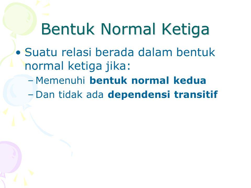 Bentuk Normal Ketiga Suatu relasi berada dalam bentuk normal ketiga jika: –Memenuhi bentuk normal kedua –Dan tidak ada dependensi transitif